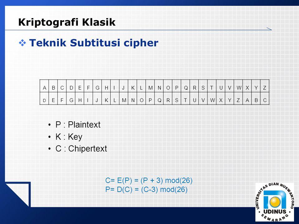 LOGO Kriptografi Klasik  Teknik Subtitusi cipher P : Plaintext K : Key C : Chipertext ABCDEFGHIJKLMNOPQRSTUVWXYZ D EFGHIJKLMNOPQRSTUVWXYZABC C= E(P) = (P + 3) mod(26) P= D(C) = (C-3) mod(26)