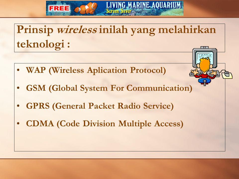 Prinsip wireless inilah yang melahirkan teknologi : WAP (Wireless Aplication Protocol) GSM (Global System For Communication) GPRS (General Packet Radio Service) CDMA (Code Division Multiple Access)
