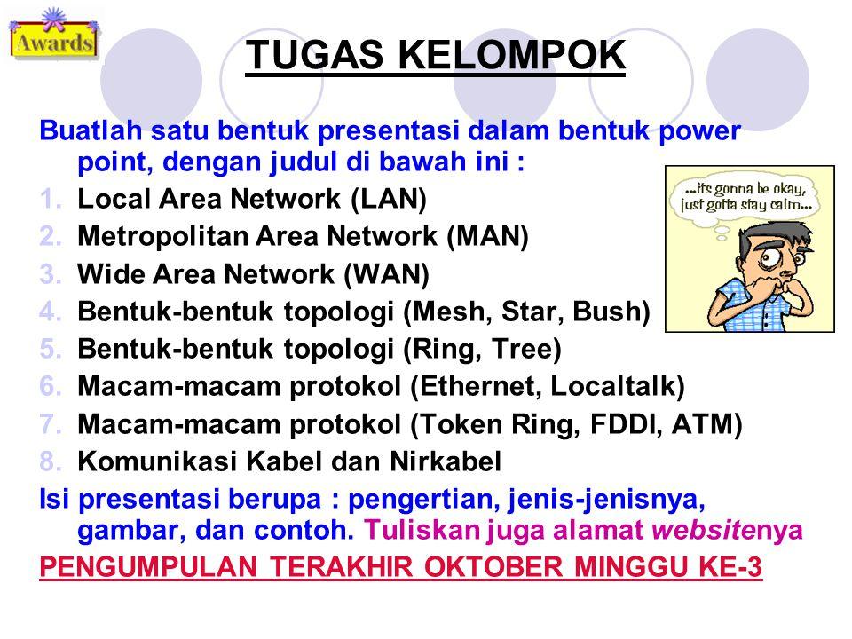 TUGAS KELOMPOK Buatlah satu bentuk presentasi dalam bentuk power point, dengan judul di bawah ini : 1.Local Area Network (LAN) 2.Metropolitan Area Network (MAN) 3.Wide Area Network (WAN) 4.Bentuk-bentuk topologi (Mesh, Star, Bush) 5.Bentuk-bentuk topologi (Ring, Tree) 6.Macam-macam protokol (Ethernet, Localtalk) 7.Macam-macam protokol (Token Ring, FDDI, ATM) 8.Komunikasi Kabel dan Nirkabel Isi presentasi berupa : pengertian, jenis-jenisnya, gambar, dan contoh.