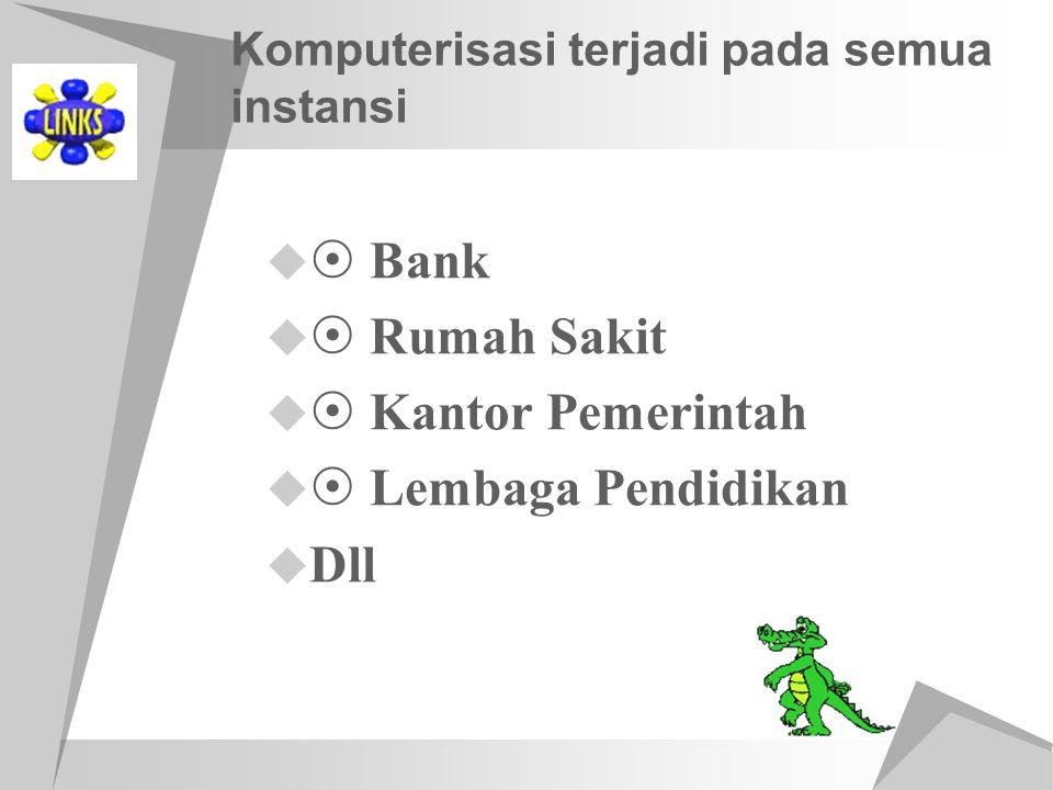 Komputerisasi terjadi pada semua instansi   Bank   Rumah Sakit   Kantor Pemerintah   Lembaga Pendidikan  Dll