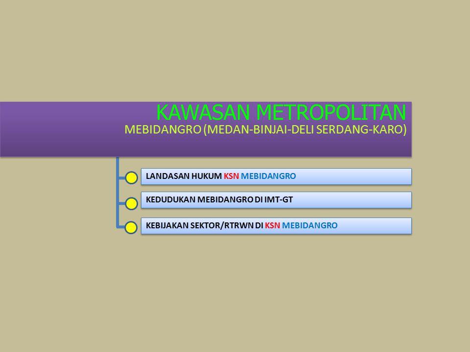 KAWASAN METROPOLITAN MEBIDANGRO (MEDAN-BINJAI-DELI SERDANG-KARO) KAWASAN METROPOLITAN MEBIDANGRO (MEDAN-BINJAI-DELI SERDANG-KARO) LANDASAN HUKUM KSN MEBIDANGRO KEDUDUKAN MEBIDANGRO DI IMT-GT KEBIJAKAN SEKTOR/RTRWN DI KSN MEBIDANGRO