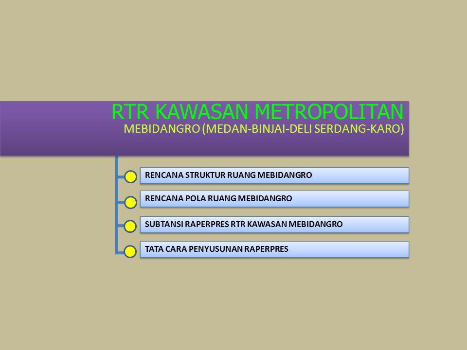 RTR KAWASAN METROPOLITAN MEBIDANGRO (MEDAN-BINJAI-DELI SERDANG-KARO) RTR KAWASAN METROPOLITAN MEBIDANGRO (MEDAN-BINJAI-DELI SERDANG-KARO) RENCANA STRUKTUR RUANG MEBIDANGRO RENCANA POLA RUANG MEBIDANGRO SUBTANSI RAPERPRES RTR KAWASAN MEBIDANGRO TATA CARA PENYUSUNAN RAPERPRES