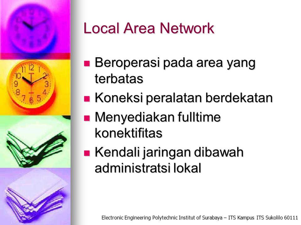 Electronic Engineering Polytechnic Institut of Surabaya – ITS Kampus ITS Sukolilo 60111 Local Area Network Beroperasi pada area yang terbatas Beropera