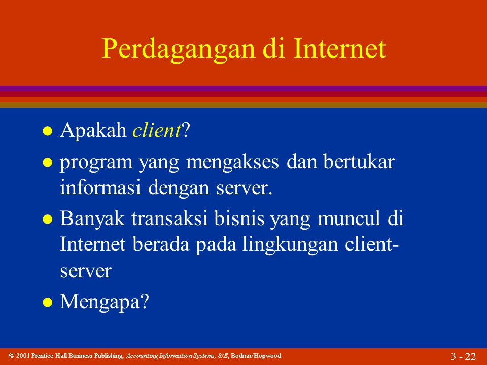  2001 Prentice Hall Business Publishing, Accounting Information Systems, 8/E, Bodnar/Hopwood 3 - 22 Perdagangan di Internet l Apakah client? l progra
