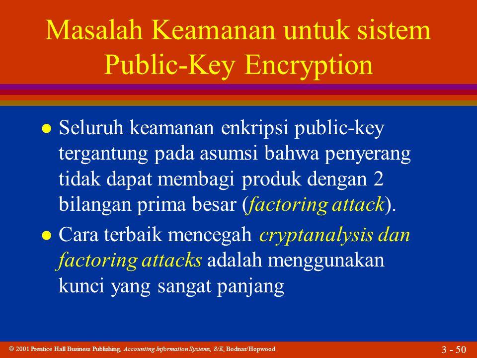  2001 Prentice Hall Business Publishing, Accounting Information Systems, 8/E, Bodnar/Hopwood 3 - 50 Masalah Keamanan untuk sistem Public-Key Encryption l Seluruh keamanan enkripsi public-key tergantung pada asumsi bahwa penyerang tidak dapat membagi produk dengan 2 bilangan prima besar (factoring attack).