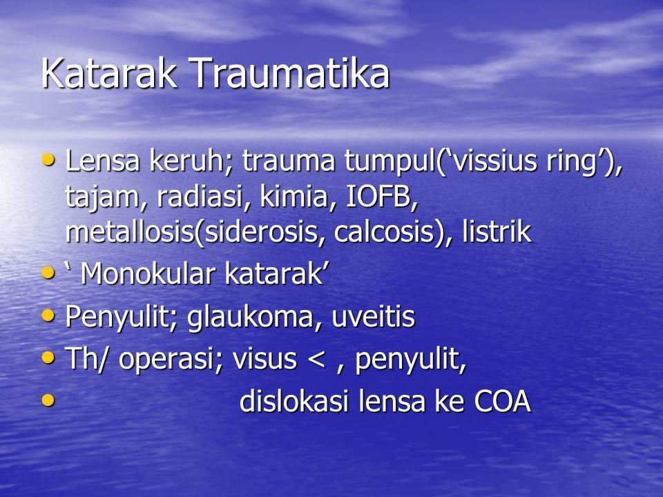 Katarak Traumatika Lensa keruh; trauma tumpul('vissius ring'), tajam, radiasi, kimia, IOFB, metallosis(siderosis, calcosis), listrik Lensa keruh; trauma tumpul('vissius ring'), tajam, radiasi, kimia, IOFB, metallosis(siderosis, calcosis), listrik ' Monokular katarak' ' Monokular katarak' Penyulit; glaukoma, uveitis Penyulit; glaukoma, uveitis Th/ operasi; visus <, penyulit, Th/ operasi; visus <, penyulit, dislokasi lensa ke COA dislokasi lensa ke COA