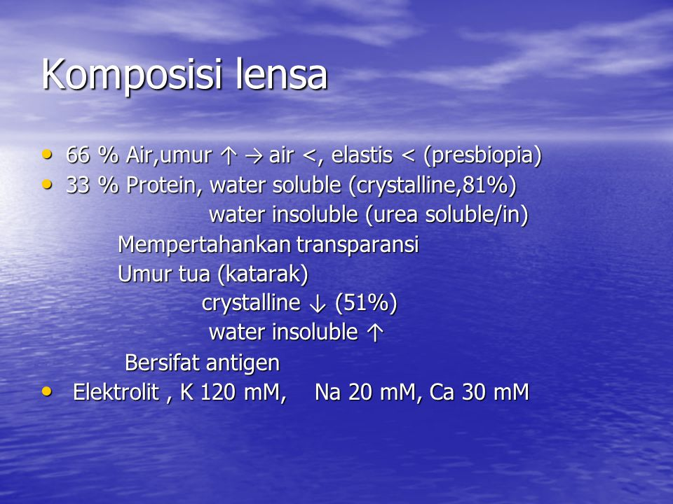 Komposisi lensa 66 % Air,umur ↑ → air <, elastis < (presbiopia) 66 % Air,umur ↑ → air <, elastis < (presbiopia) 33 % Protein, water soluble (crystalline,81%) 33 % Protein, water soluble (crystalline,81%) water insoluble (urea soluble/in) water insoluble (urea soluble/in) Mempertahankan transparansi Mempertahankan transparansi Umur tua (katarak) Umur tua (katarak) crystalline ↓ (51%) crystalline ↓ (51%) water insoluble ↑ water insoluble ↑ Bersifat antigen Bersifat antigen Elektrolit, K 120 mM, Na 20 mM, Ca 30 mM Elektrolit, K 120 mM, Na 20 mM, Ca 30 mM