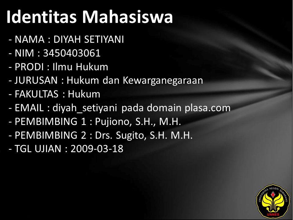 Identitas Mahasiswa - NAMA : DIYAH SETIYANI - NIM : 3450403061 - PRODI : Ilmu Hukum - JURUSAN : Hukum dan Kewarganegaraan - FAKULTAS : Hukum - EMAIL : diyah_setiyani pada domain plasa.com - PEMBIMBING 1 : Pujiono, S.H., M.H.