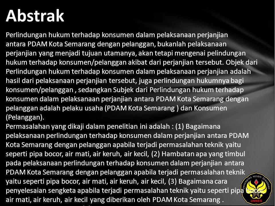 Abstrak Perlindungan hukum terhadap konsumen dalam pelaksanaan perjanjian antara PDAM Kota Semarang dengan pelanggan, bukanlah pelaksanaan perjanjian yang menjadi tujuan utamanya, akan tetapi mengenai pelindungan hukum terhadap konsumen/pelanggan akibat dari perjanjian tersebut.