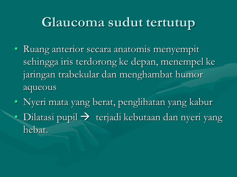 Glaucoma sudut tertutup Ruang anterior secara anatomis menyempit sehingga iris terdorong ke depan, menempel ke jaringan trabekular dan menghambat humo