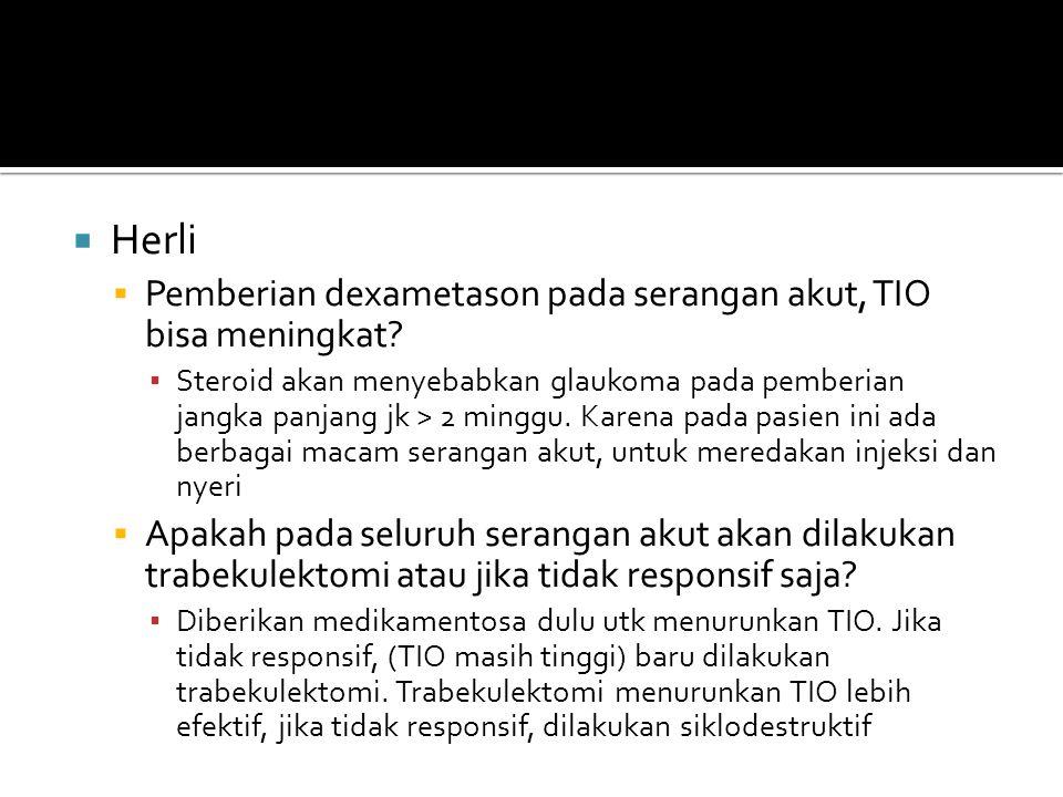  Herli  Pemberian dexametason pada serangan akut, TIO bisa meningkat? ▪ Steroid akan menyebabkan glaukoma pada pemberian jangka panjang jk > 2 mingg
