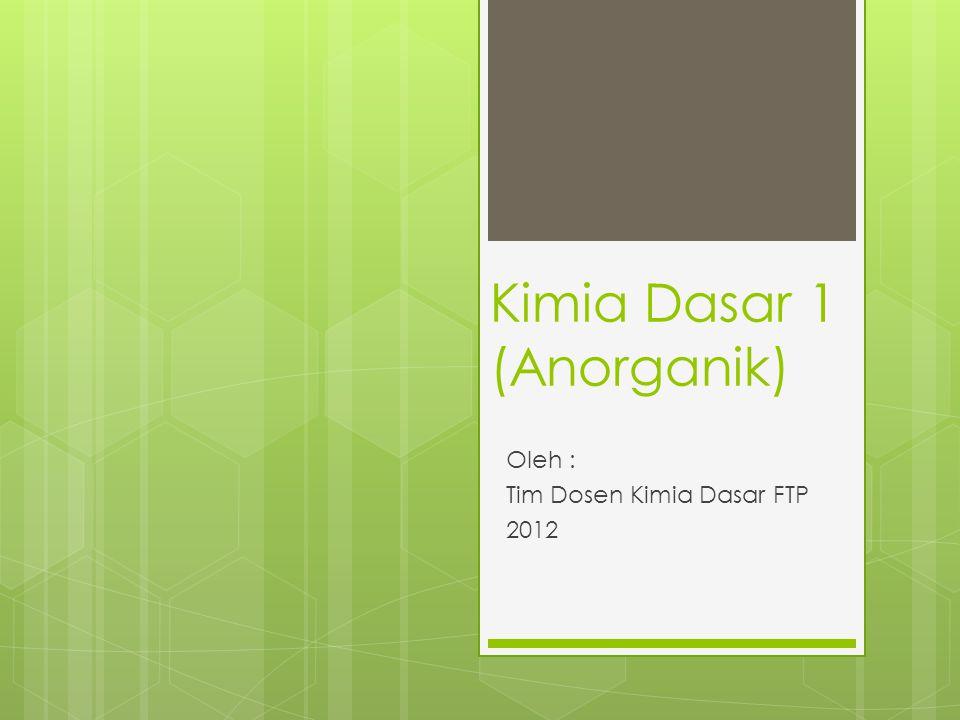 Kimia Dasar 1 (Anorganik) Oleh : Tim Dosen Kimia Dasar FTP 2012