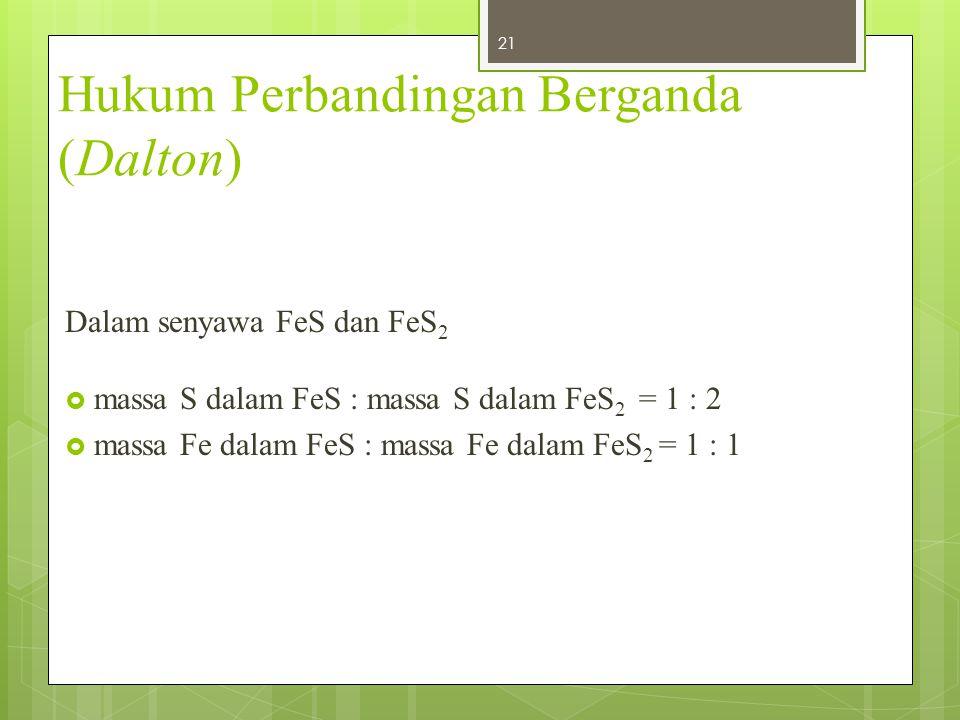 Hukum Perbandingan Berganda (Dalton) Dalam senyawa FeS dan FeS 2  massa S dalam FeS : massa S dalam FeS 2 = 1 : 2  massa Fe dalam FeS : massa Fe dal