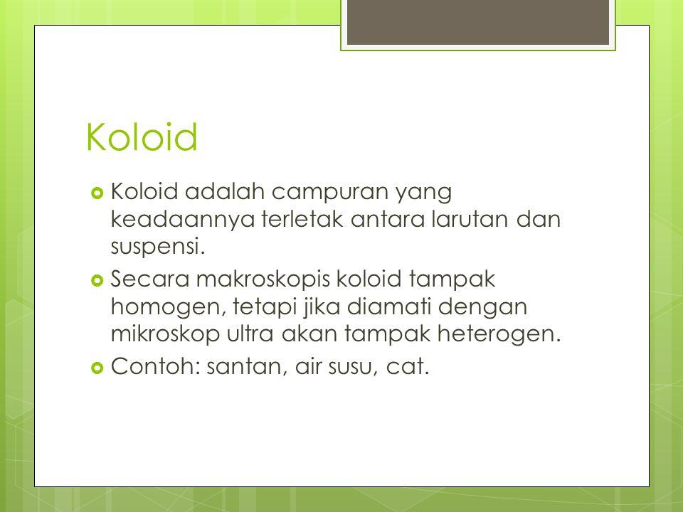 Koloid  Koloid adalah campuran yang keadaannya terletak antara larutan dan suspensi.  Secara makroskopis koloid tampak homogen, tetapi jika diamati