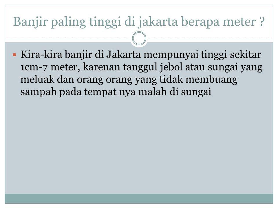 Banjir paling tinggi di jakarta berapa meter ? Kira-kira banjir di Jakarta mempunyai tinggi sekitar 1cm-7 meter, karenan tanggul jebol atau sungai yan