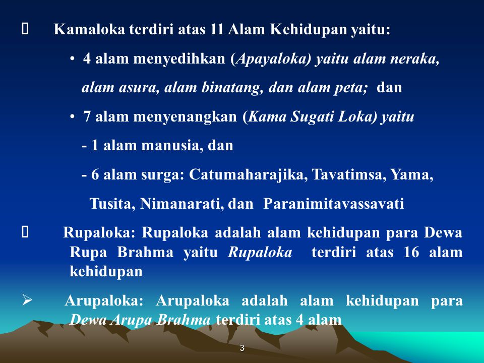 3  Kamaloka terdiri atas 11 Alam Kehidupan yaitu: 4 alam menyedihkan (Apayaloka) yaitu alam neraka, alam asura, alam binatang, dan alam peta; dan 7 alam menyenangkan (Kama Sugati Loka) yaitu - 1 alam manusia, dan - 6 alam surga: Catumaharajika, Tavatimsa, Yama, Tusita, Nimanarati, dan Paranimitavassavati  Rupaloka: Rupaloka adalah alam kehidupan para Dewa Rupa Brahma yaitu Rupaloka terdiri atas 16 alam kehidupan  Arupaloka: Arupaloka adalah alam kehidupan para Dewa Arupa Brahma terdiri atas 4 alam
