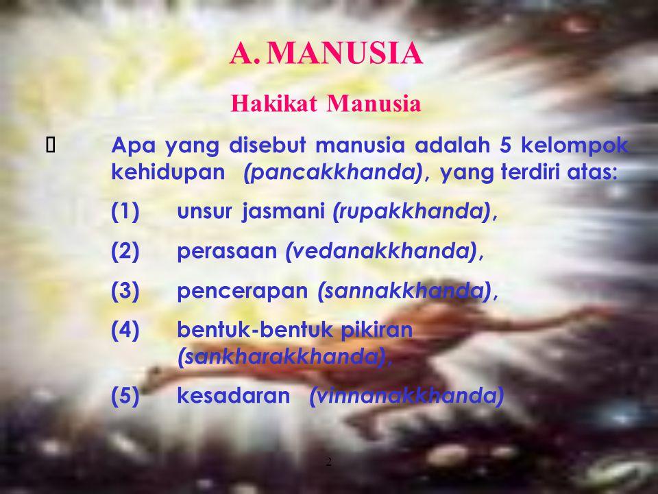 2 A.MANUSIA Hakikat Manusia  Apa yang disebut manusia adalah 5 kelompok kehidupan (pancakkhanda), yang terdiri atas: (1) unsur jasmani (rupakkhanda),