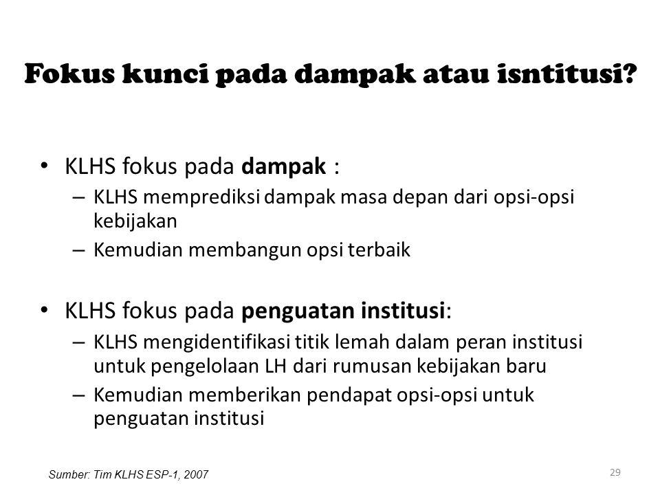 29 Fokus kunci pada dampak atau isntitusi? KLHS fokus pada dampak : – KLHS memprediksi dampak masa depan dari opsi-opsi kebijakan – Kemudian membangun