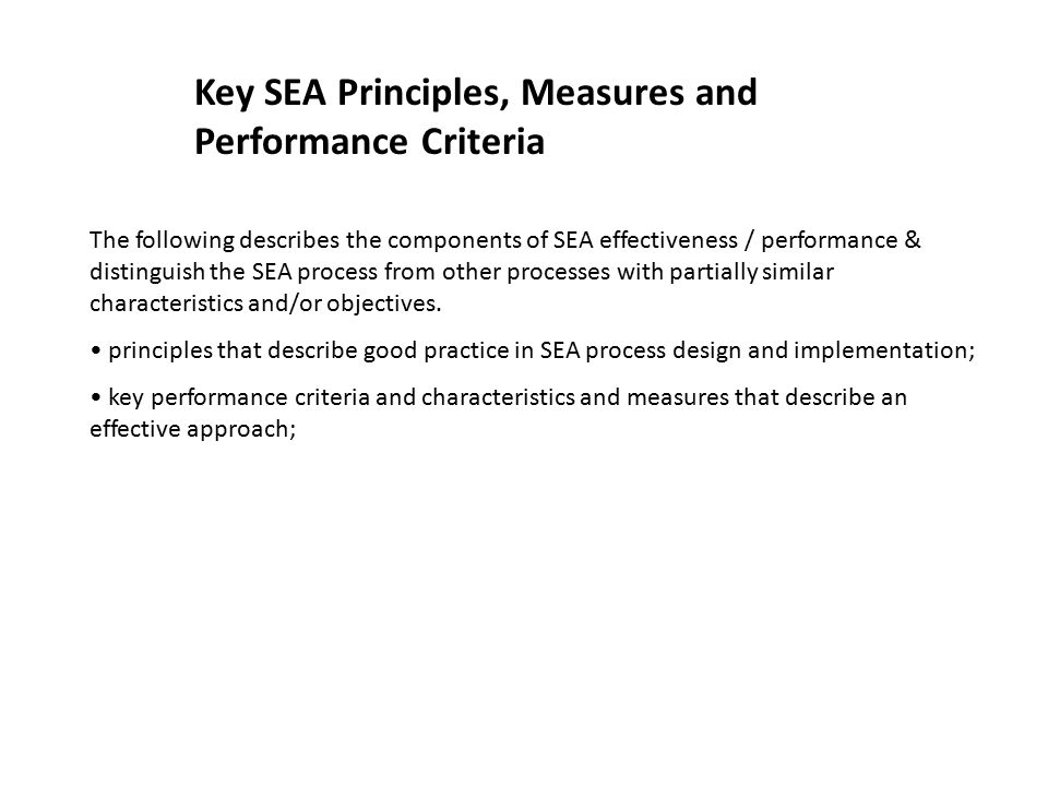 Key SEA Principles, Measures and Performance Criteria The following describes the components of SEA effectiveness / performance & distinguish the SEA