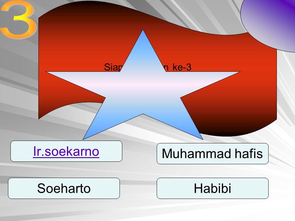 Siapa presiden ke-3 Indonesia? Ir.soekarno SoehartoHabibi Muhammad hafis