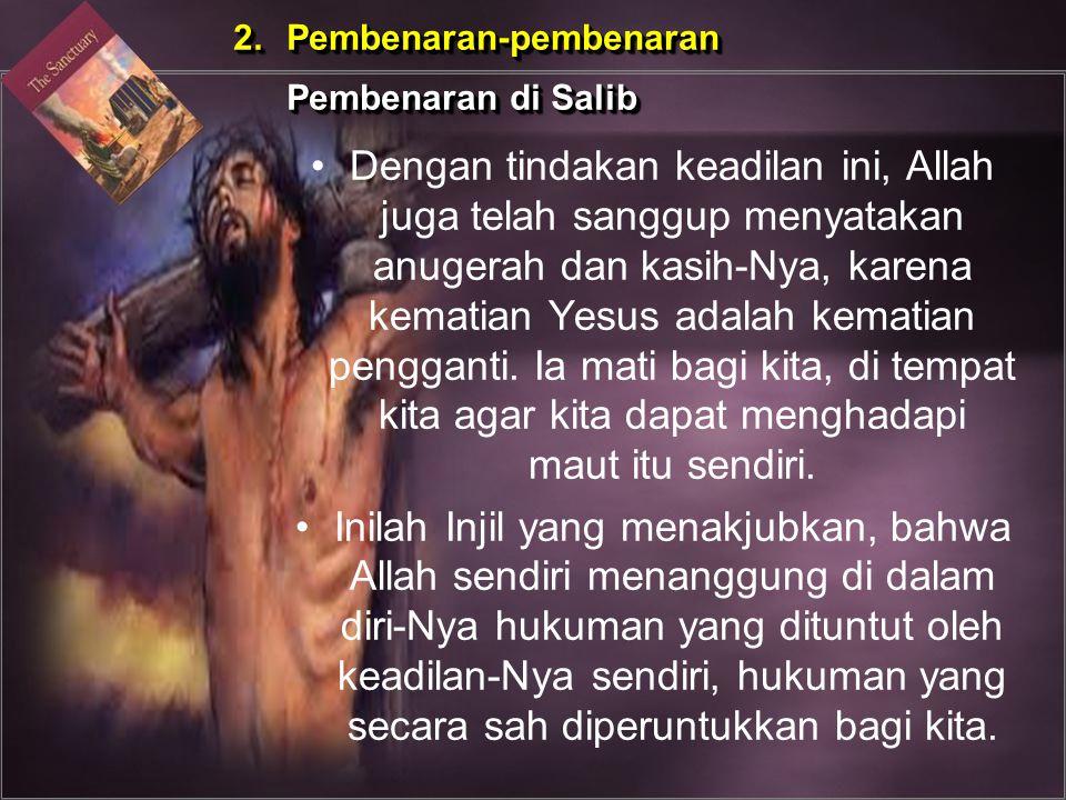 Dengan tindakan keadilan ini, Allah juga telah sanggup menyatakan anugerah dan kasih-Nya, karena kematian Yesus adalah kematian pengganti. Ia mati bag