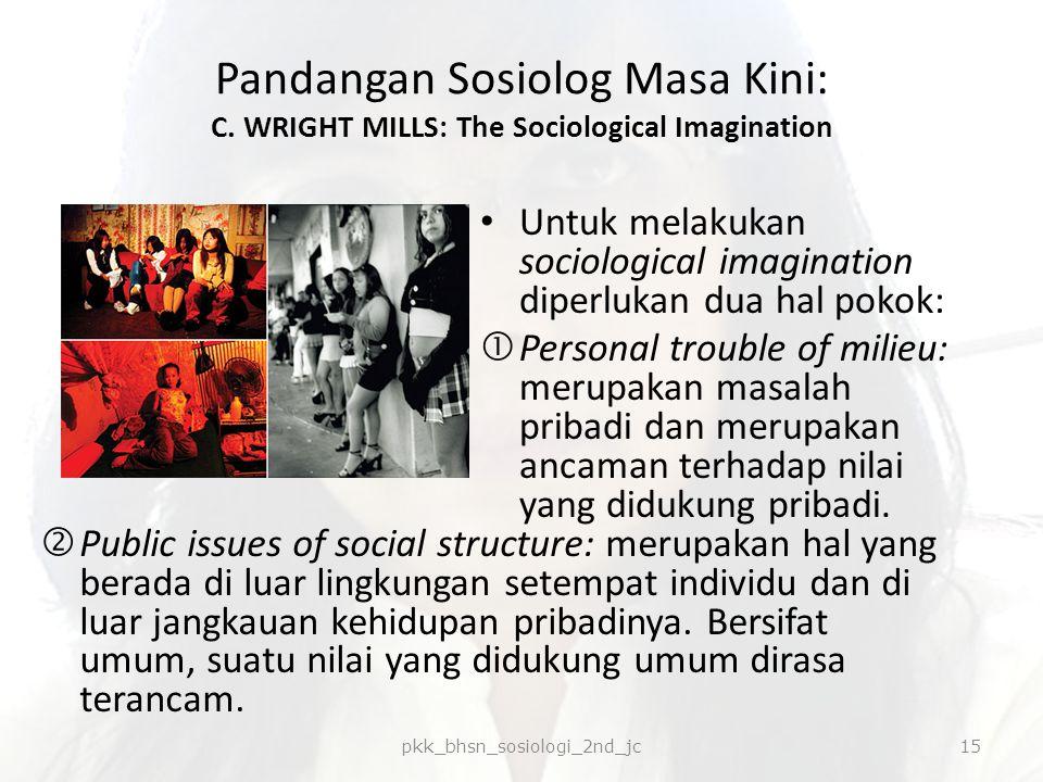 Pandangan Sosiolog Masa Kini: C. WRIGHT MILLS: The Sociological Imagination  Public issues of social structure: merupakan hal yang berada di luar lin