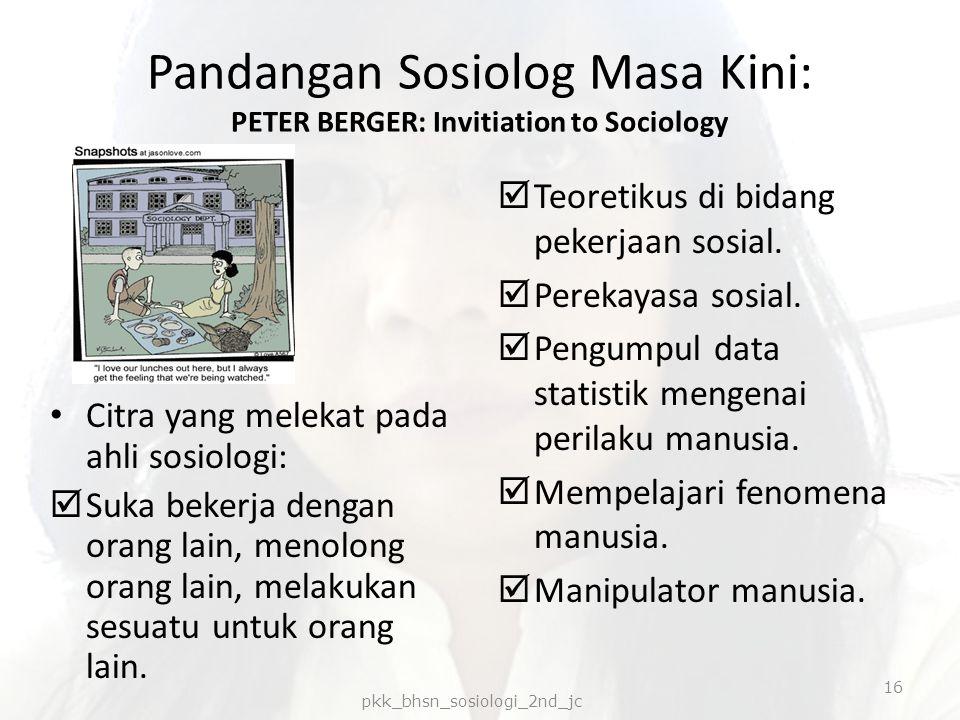 Pandangan Sosiolog Masa Kini: PETER BERGER: Invitiation to Sociology Citra yang melekat pada ahli sosiologi:  Suka bekerja dengan orang lain, menolon