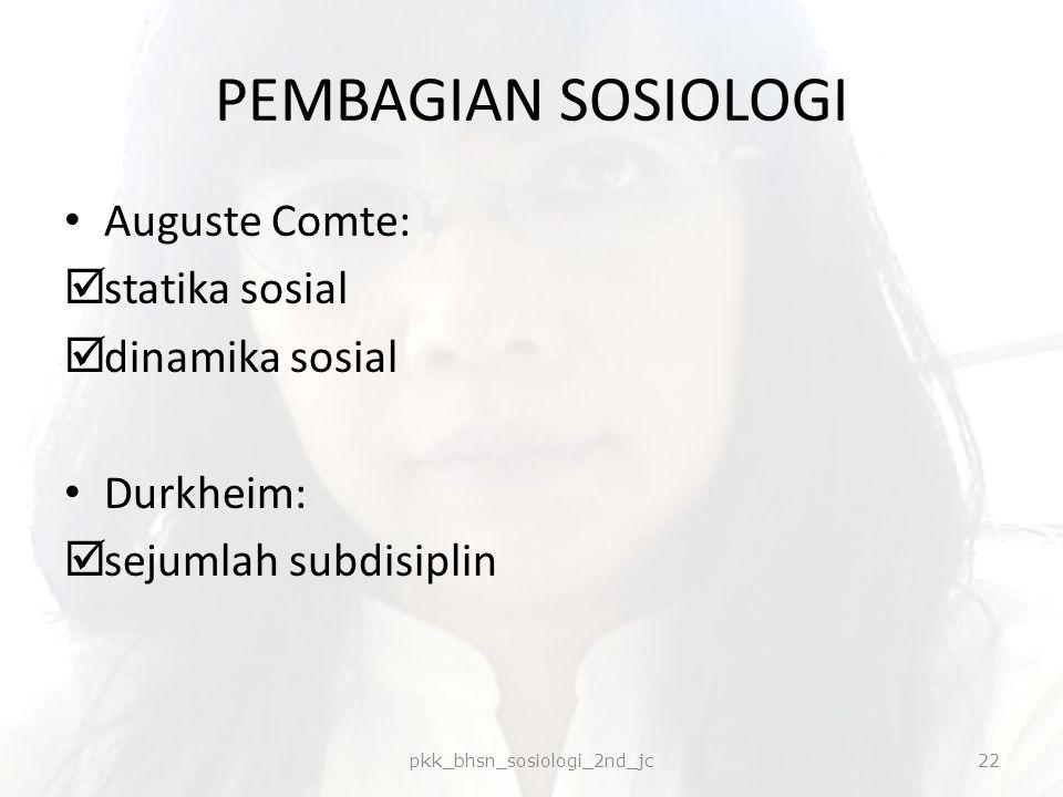 PEMBAGIAN SOSIOLOGI Auguste Comte:  statika sosial  dinamika sosial Durkheim:  sejumlah subdisiplin pkk_bhsn_sosiologi_2nd_jc22