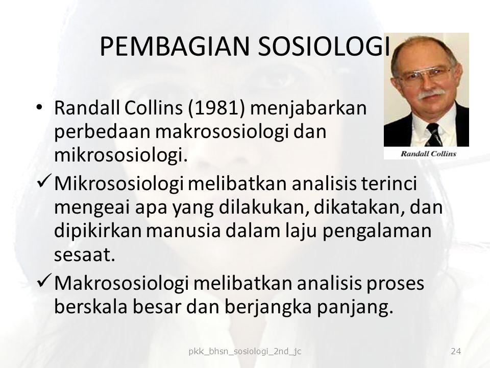 PEMBAGIAN SOSIOLOGI Randall Collins (1981) menjabarkan perbedaan makrososiologi dan mikrososiologi. Mikrososiologi melibatkan analisis terinci mengeai