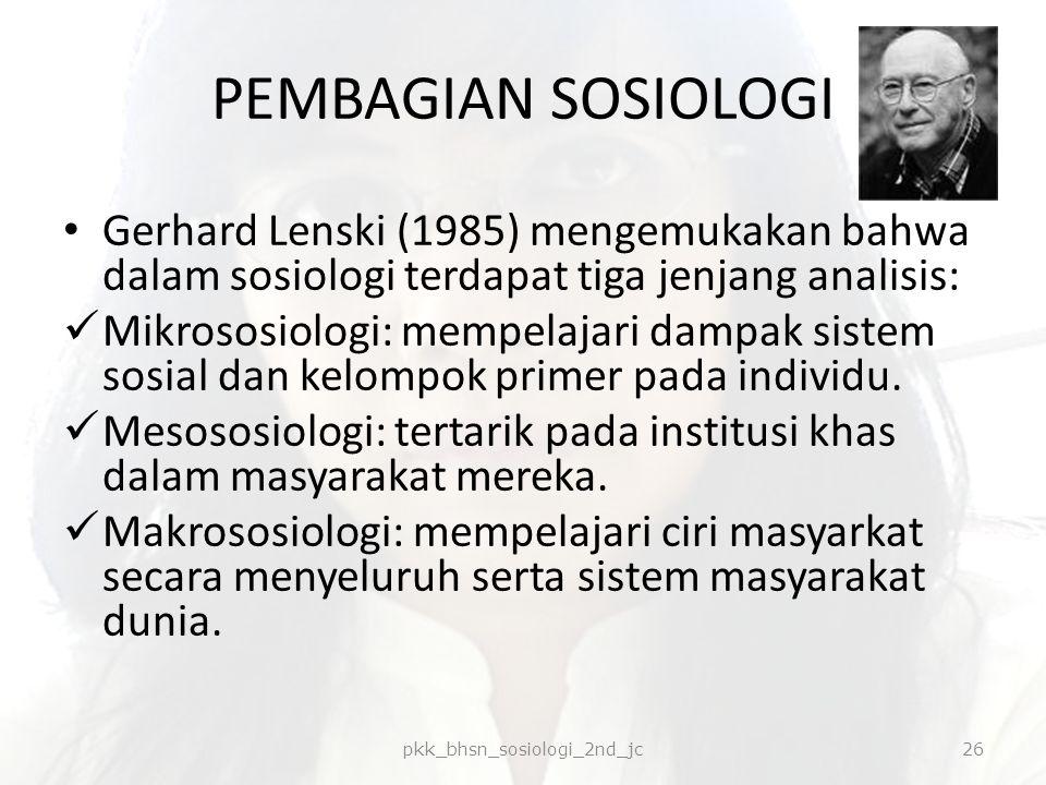 PEMBAGIAN SOSIOLOGI Gerhard Lenski (1985) mengemukakan bahwa dalam sosiologi terdapat tiga jenjang analisis: Mikrososiologi: mempelajari dampak sistem