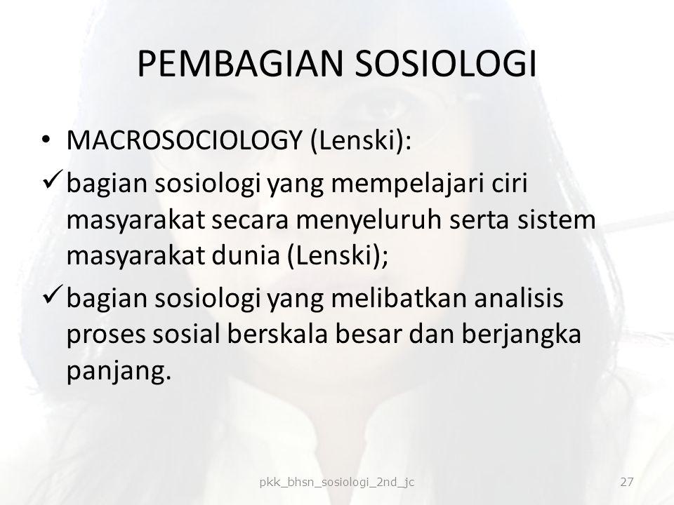 PEMBAGIAN SOSIOLOGI MACROSOCIOLOGY (Lenski): bagian sosiologi yang mempelajari ciri masyarakat secara menyeluruh serta sistem masyarakat dunia (Lenski