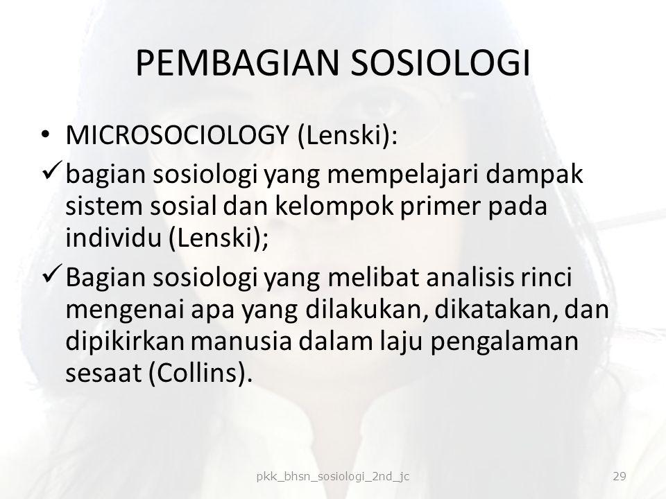PEMBAGIAN SOSIOLOGI MICROSOCIOLOGY (Lenski): bagian sosiologi yang mempelajari dampak sistem sosial dan kelompok primer pada individu (Lenski); Bagian