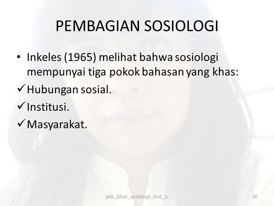 PEMBAGIAN SOSIOLOGI Inkeles (1965) melihat bahwa sosiologi mempunyai tiga pokok bahasan yang khas: Hubungan sosial. Institusi. Masyarakat. pkk_bhsn_so