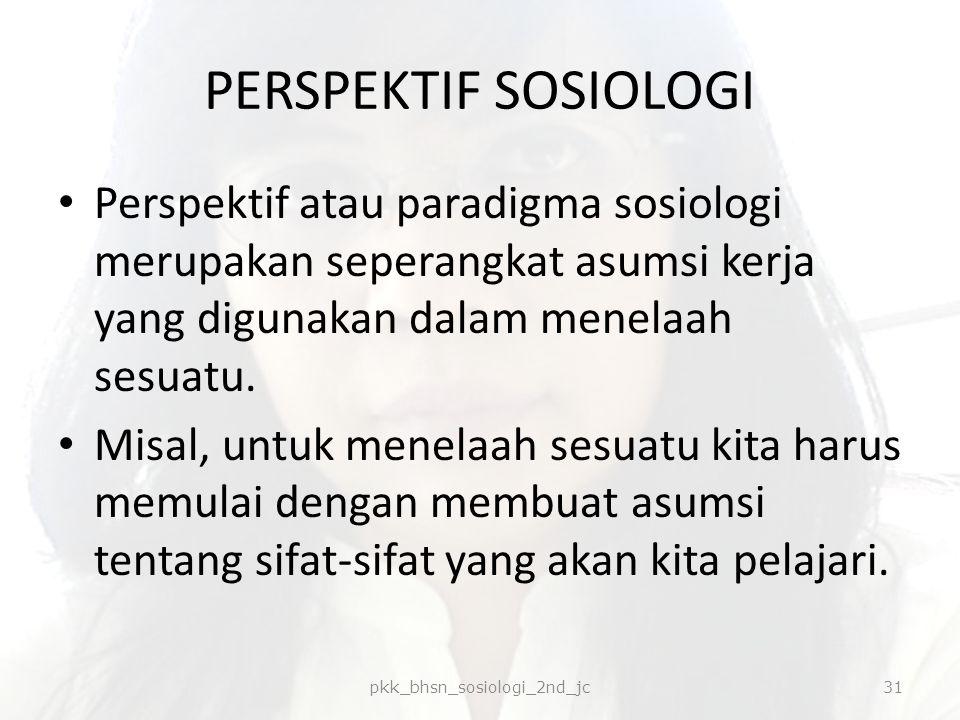 PERSPEKTIF SOSIOLOGI Perspektif atau paradigma sosiologi merupakan seperangkat asumsi kerja yang digunakan dalam menelaah sesuatu. Misal, untuk menela