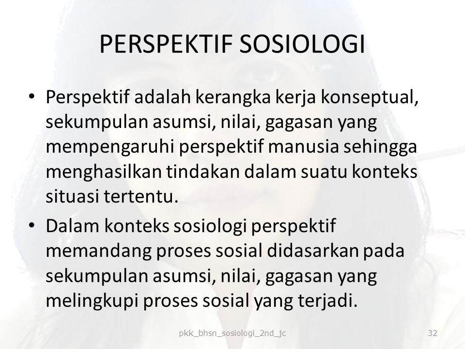 PERSPEKTIF SOSIOLOGI Perspektif adalah kerangka kerja konseptual, sekumpulan asumsi, nilai, gagasan yang mempengaruhi perspektif manusia sehingga meng
