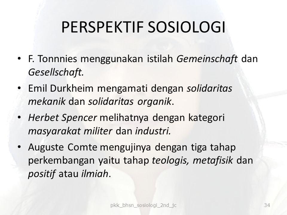 PERSPEKTIF SOSIOLOGI F. Tonnnies menggunakan istilah Gemeinschaft dan Gesellschaft. Emil Durkheim mengamati dengan solidaritas mekanik dan solidaritas