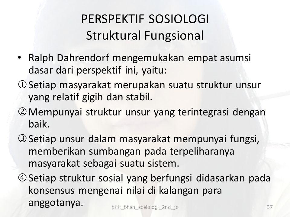 PERSPEKTIF SOSIOLOGI Struktural Fungsional Ralph Dahrendorf mengemukakan empat asumsi dasar dari perspektif ini, yaitu:  Setiap masyarakat merupakan