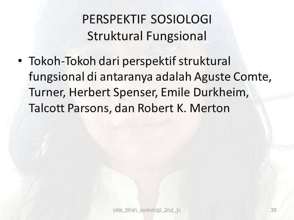 PERSPEKTIF SOSIOLOGI Struktural Fungsional Tokoh-Tokoh dari perspektif struktural fungsional di antaranya adalah Aguste Comte, Turner, Herbert Spenser