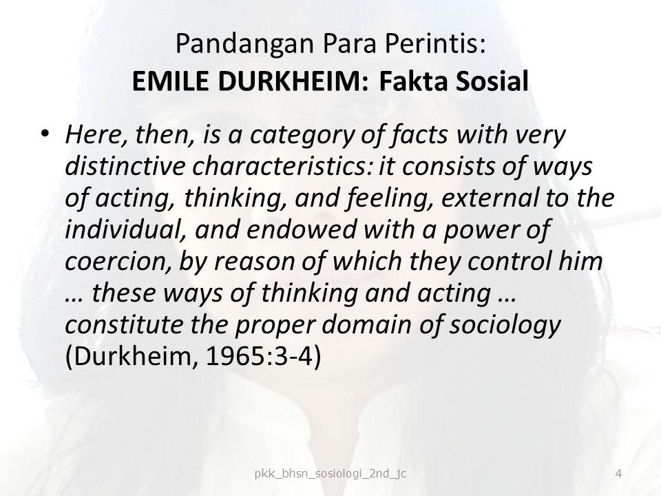 Pandangan Para Perintis: EMILE DURKHEIM: Fakta Sosial Durkheim menyajikan contoh, yang salah satunya pendidikan anak sejak kecil: bagaimana dan kapan makan, minum, tidur, menjaga kebersihan, diharuskan tenggang rasa kepada orang lain, menghormati adat dan kebiasaan.