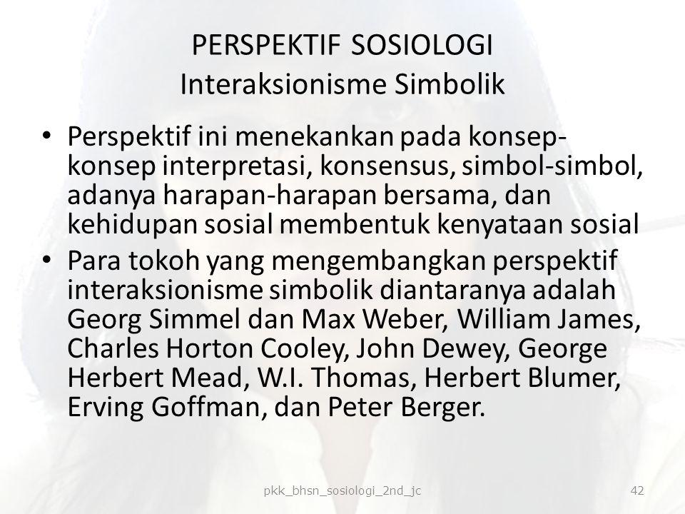 PERSPEKTIF SOSIOLOGI Interaksionisme Simbolik Perspektif ini menekankan pada konsep- konsep interpretasi, konsensus, simbol-simbol, adanya harapan-har