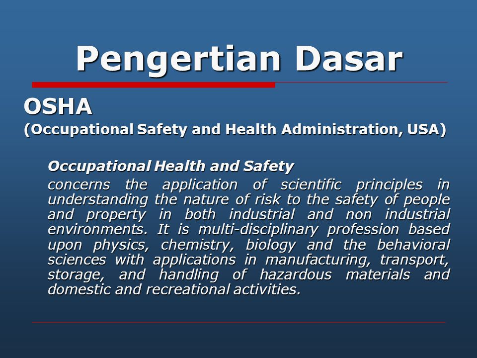 Pengertian Dasar OSHA (Occupational Safety and Health Administration, USA) Occupational Health and Safety concerns the application of scientific princ