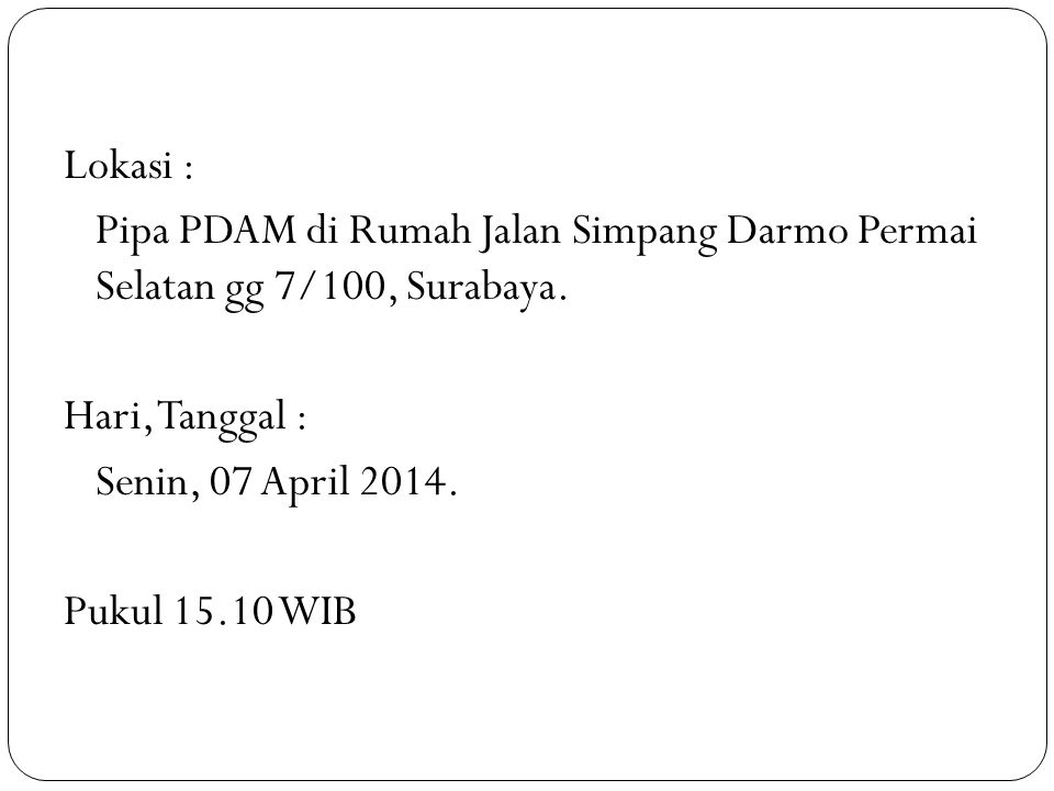 Lokasi : Pipa PDAM di Rumah Jalan Simpang Darmo Permai Selatan gg 7/100, Surabaya. Hari, Tanggal : Senin, 07 April 2014. Pukul 15.10 WIB