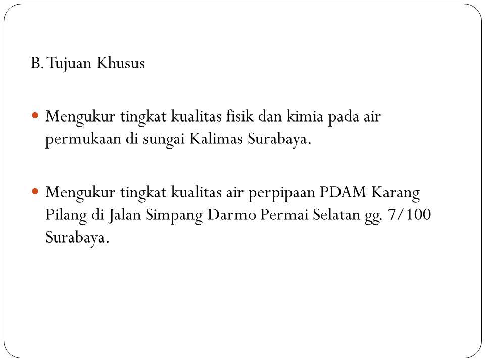 B. Tujuan Khusus Mengukur tingkat kualitas fisik dan kimia pada air permukaan di sungai Kalimas Surabaya. Mengukur tingkat kualitas air perpipaan PDAM