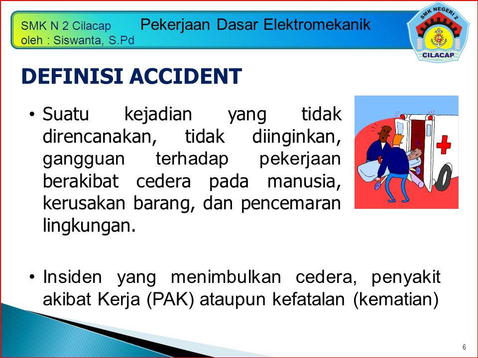 SMK N 2 Cilacap oleh : Siswanta, S.Pd Pekerjaan Dasar Elektromekanik 6 DEFINISI ACCIDENT Suatu kejadian yang tidak direncanakan, tidak diinginkan, gan