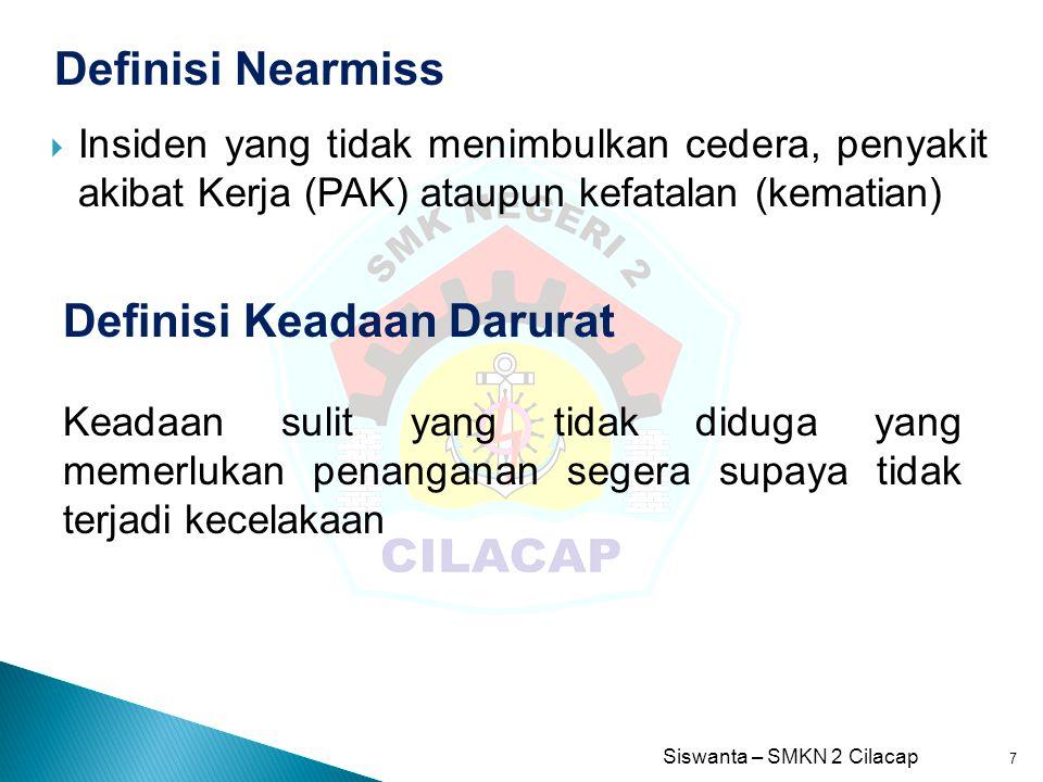 Siswanta – SMKN 2 Cilacap 7 Definisi Nearmiss  Insiden yang tidak menimbulkan cedera, penyakit akibat Kerja (PAK) ataupun kefatalan (kematian) Defini