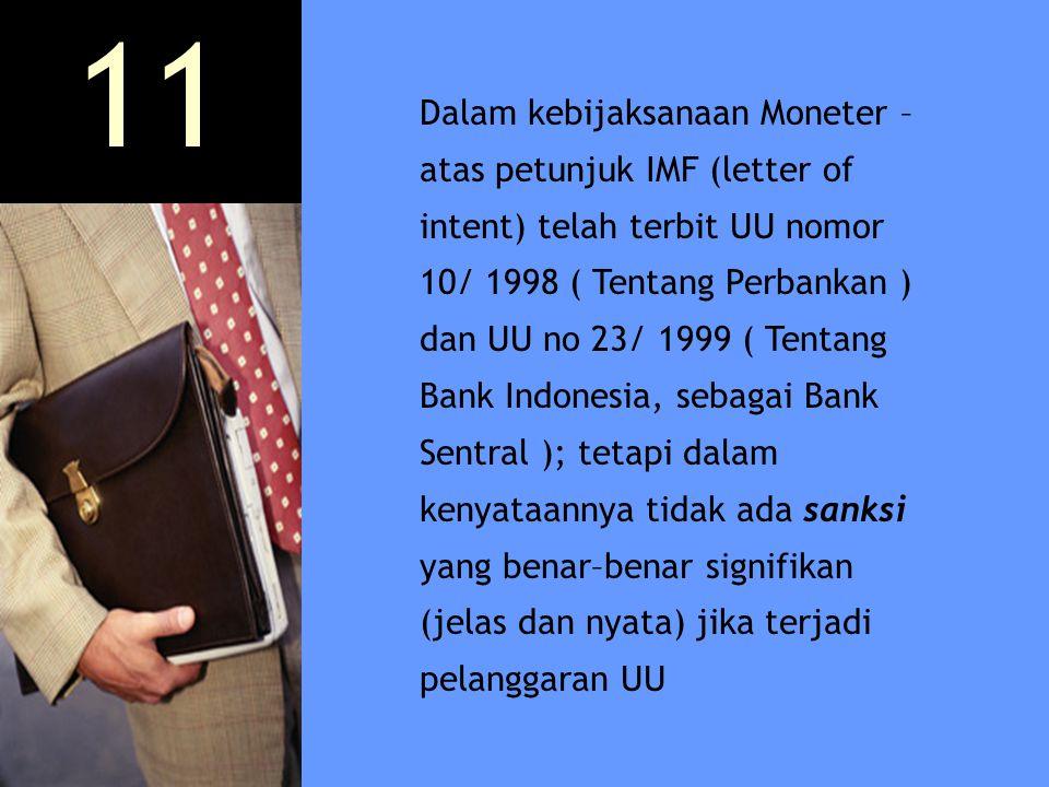 Dalam kebijaksanaan Moneter – atas petunjuk IMF (letter of intent) telah terbit UU nomor 10/ 1998 ( Tentang Perbankan ) dan UU no 23/ 1999 ( Tentang B