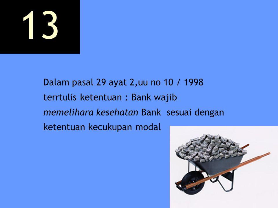 Dalam pasal 29 ayat 2,uu no 10 / 1998 terrtulis ketentuan : Bank wajib memelihara kesehatan Bank sesuai dengan ketentuan kecukupan modal 13