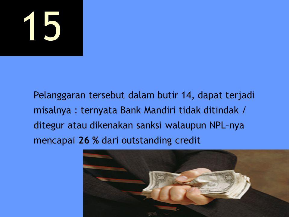 Pelanggaran tersebut dalam butir 14, dapat terjadi misalnya : ternyata Bank Mandiri tidak ditindak / ditegur atau dikenakan sanksi walaupun NPL–nya me