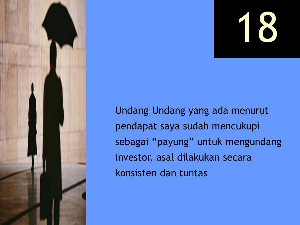 "Undang–Undang yang ada menurut pendapat saya sudah mencukupi sebagai ""payung"" untuk mengundang investor, asal dilakukan secara konsisten dan tuntas 18"