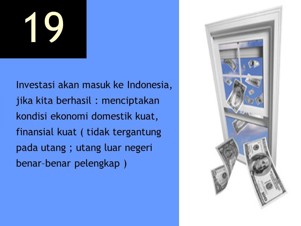 Investasi akan masuk ke Indonesia, jika kita berhasil : menciptakan kondisi ekonomi domestik kuat, finansial kuat ( tidak tergantung pada utang ; utan
